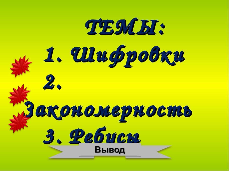 ТЕМЫ: 1. Шифровки 2. Закономерность 3. Ребусы