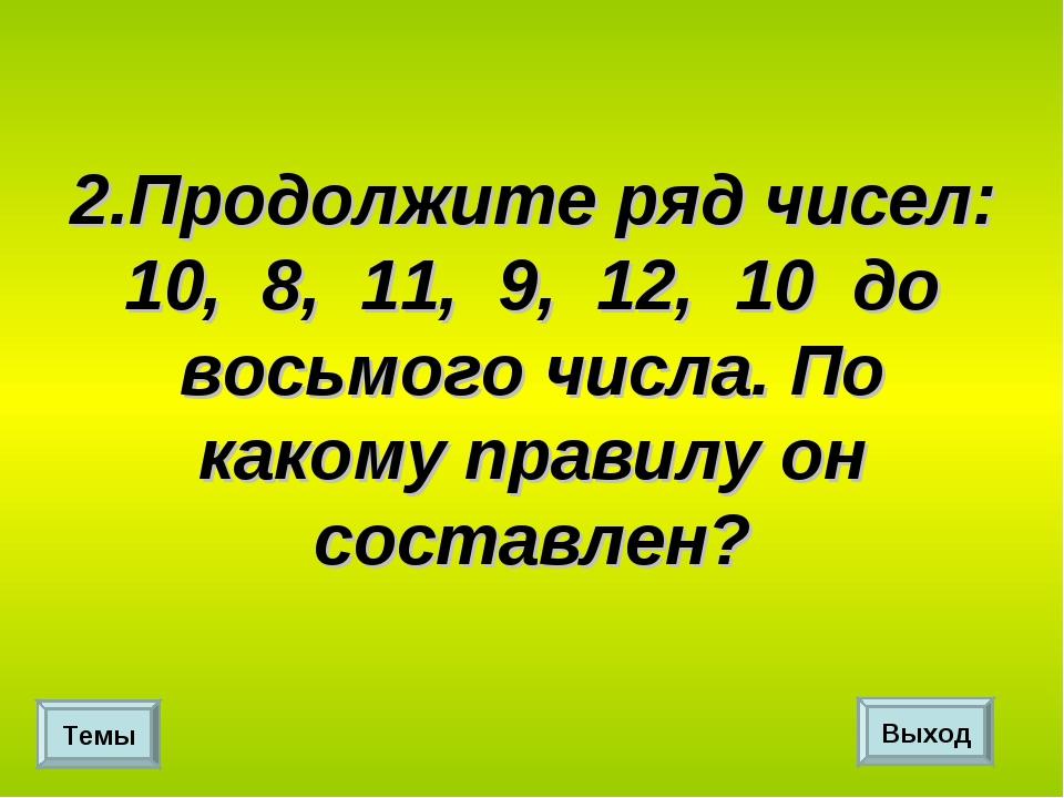2.Продолжите ряд чисел: 10, 8, 11, 9, 12, 10 до восьмого числа. По какому пра...