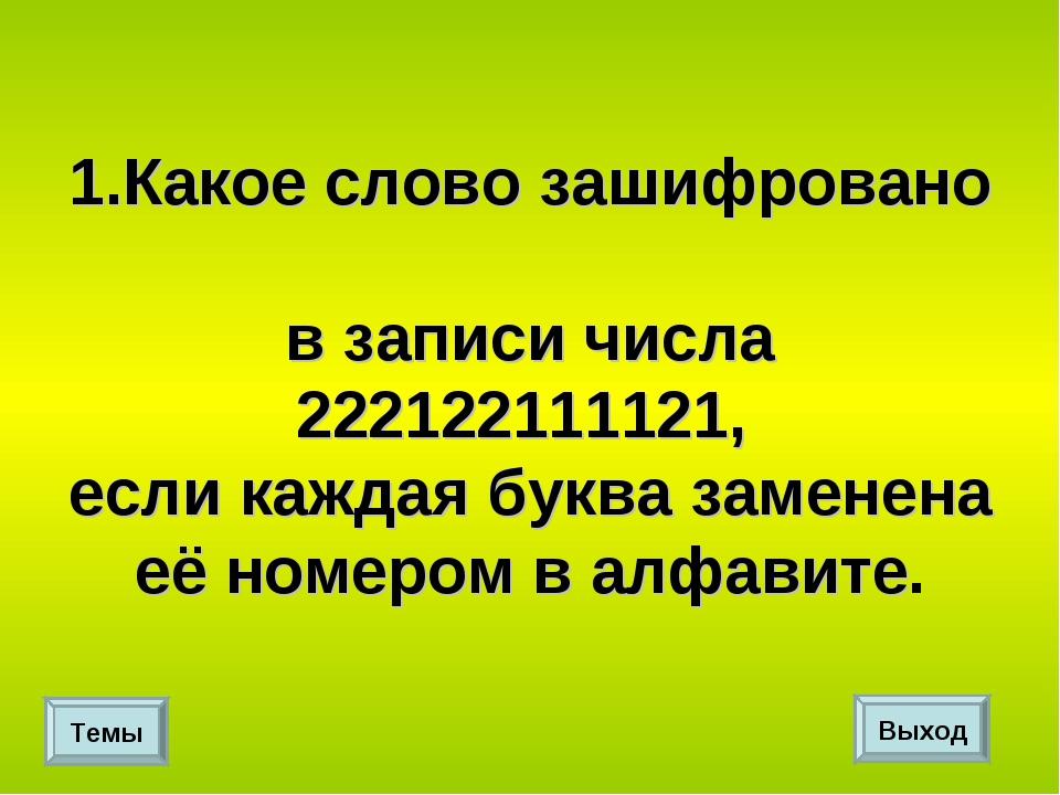 1.Какое слово зашифровано в записи числа 222122111121, если каждая буква заме...