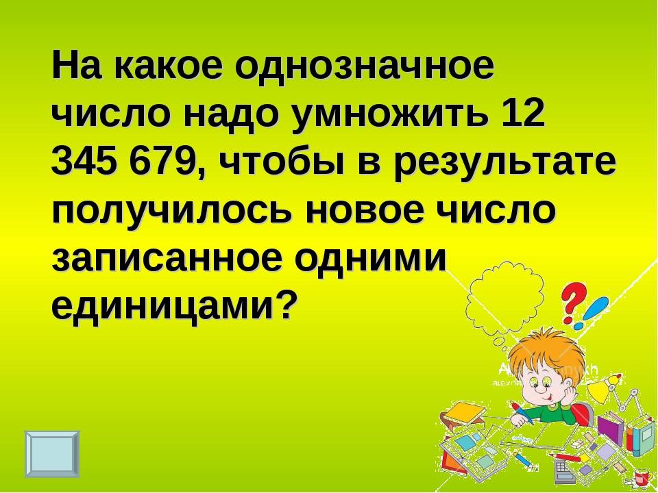 На какое однозначное число надо умножить 12 345 679, чтобы в результате получ...