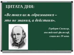 «Великая цель образования – это не знания, а действия». Герберт Спенсер, анг