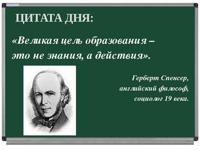 «Великая цель образования – это не знания, а действия». Герберт Спенсер, анг...