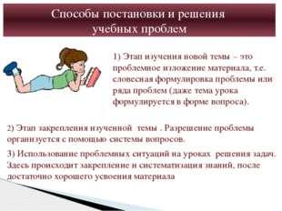 Способы постановки и решения учебных проблем 1) Этап изучения новой темы – эт