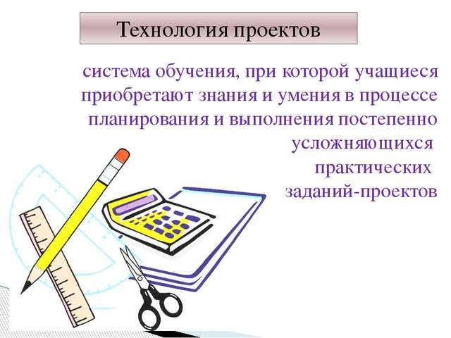 Технология проектов система обучения, при которой учащиеся приобретают знания...
