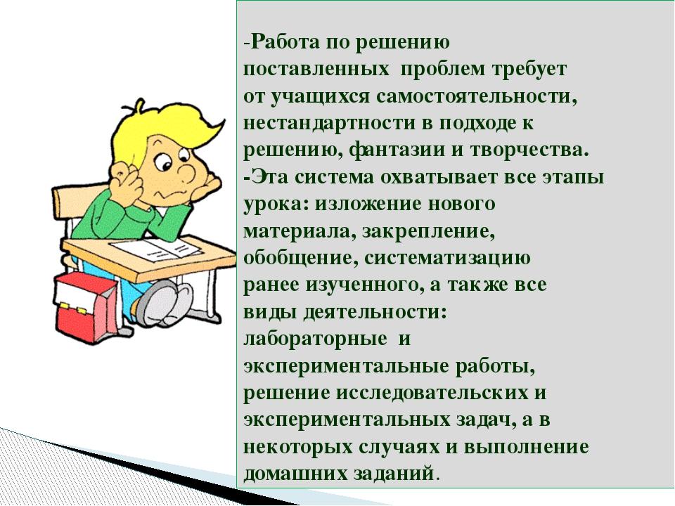 -Работа по решению поставленных проблем требует от учащихся самостоятельност...