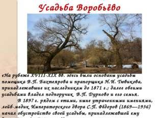 Усадьба Воробьёво «На рубеже XVIII-XIX вв. здесь были основаны усадьбы помещ