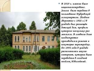 В1919 г. имение было национализировано. Земля была передана в пользование Д