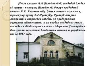 После смерти А.А.Поливановой, усадьбой владел её супруг - помещик Поливанов,