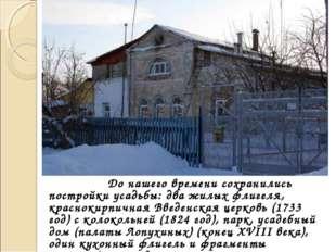 До нашего времени сохранились постройки усадьбы: два жилых флигеля, красноки