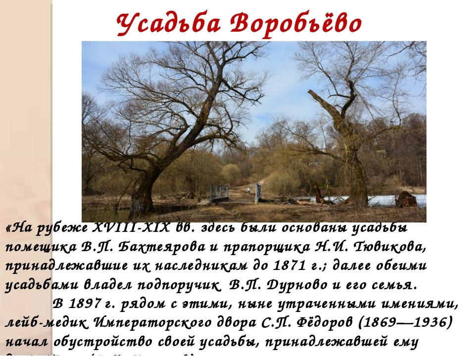 Усадьба Воробьёво «На рубеже XVIII-XIX вв. здесь были основаны усадьбы помещ...