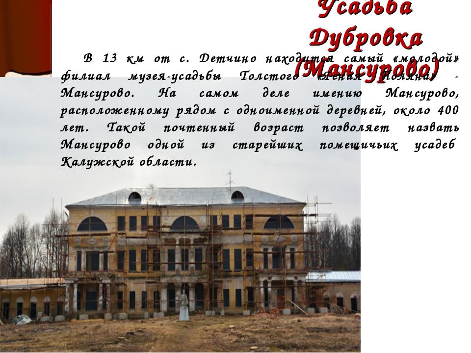 Усадьба Дубровка (Мансурово) В 13 км от с. Детчино находится самый «молодой»...
