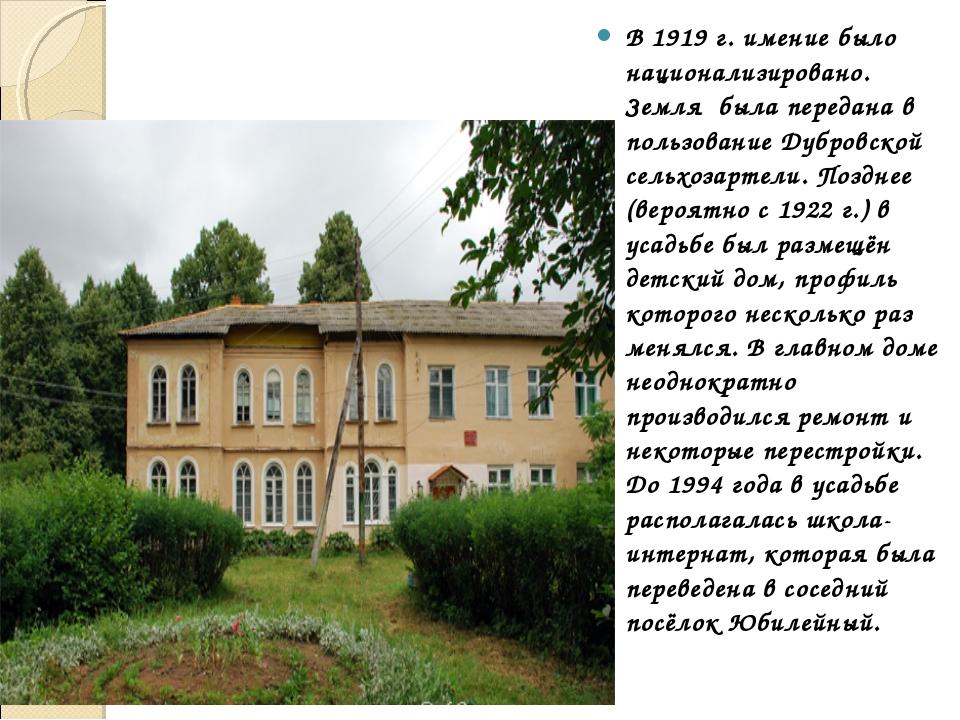 В1919 г. имение было национализировано. Земля была передана в пользование Д...