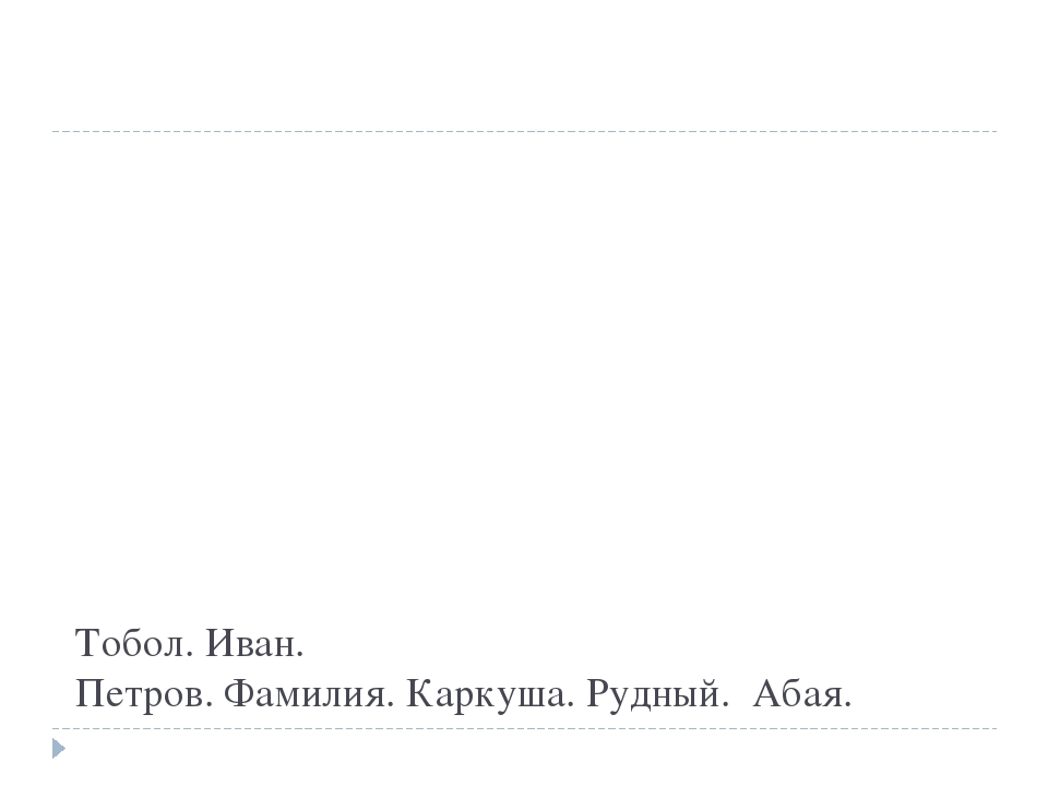 Тобол. Иван. Петров. Фамилия. Каркуша. Рудный. Абая.