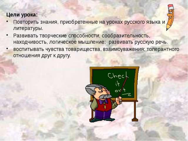 Цели урока: Повторить знания, приобретенные на уроках русского языка и литер...