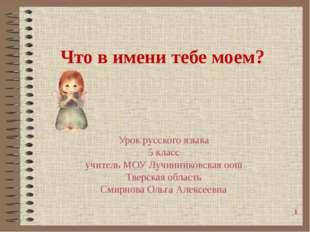 Что в имени тебе моем? Урок русского языка 5 класс учитель МОУ Лучинниковская