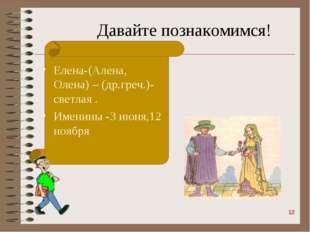 Давайте познакомимся! Елена-(Алена, Олена) – (др.греч.)-светлая . Именины -3