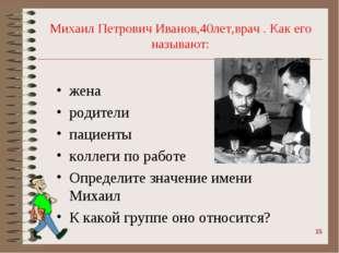 Михаил Петрович Иванов,40лет,врач . Как его называют: жена родители пациенты