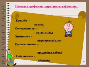 Назовите профессию, спрятанную в фамилии: Ковалёв - кузнец Солодовников – де