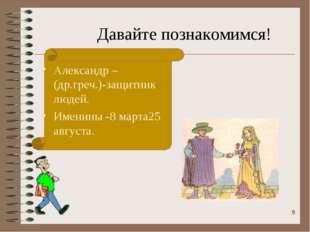 Давайте познакомимся! Александр –(др.греч.)-защитник людей. Именины -8 марта