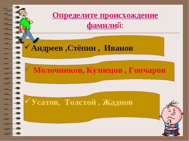 Определите происхождение фамилий: Андреев ,Стёпин , Иванов Молочников, Кузнец...