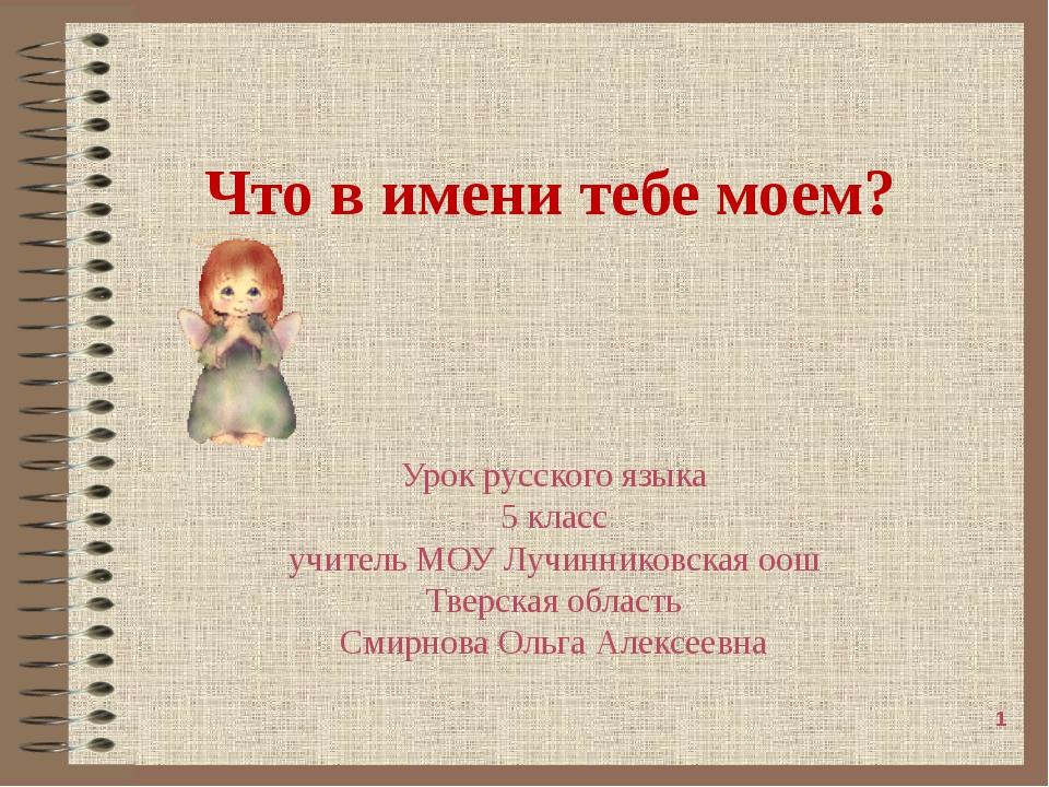 Что в имени тебе моем? Урок русского языка 5 класс учитель МОУ Лучинниковская...