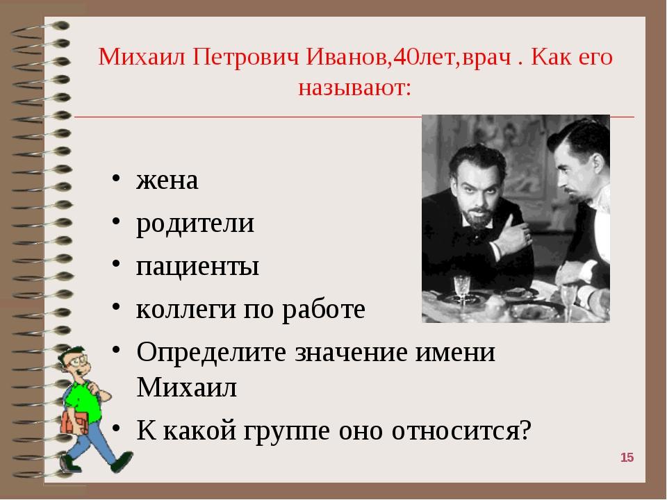 Михаил Петрович Иванов,40лет,врач . Как его называют: жена родители пациенты...