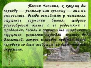 Поэзия Есенина, к какому бы периоду — раннему или зрелому — она ни относилас