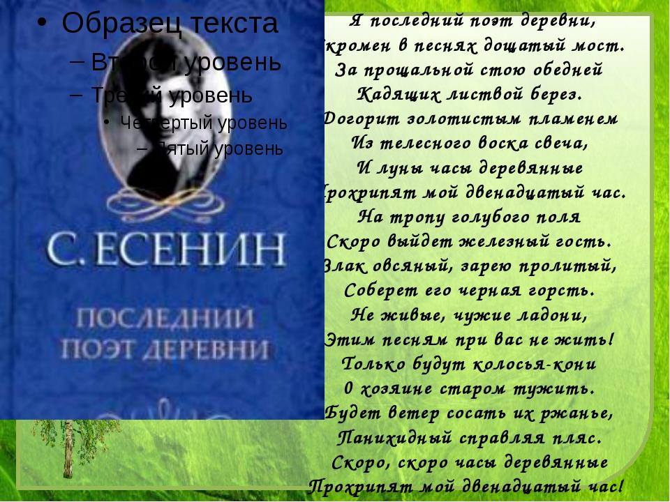 Я последний поэт деревни, Скромен в песнях дощатый мост. За прощальной стою...
