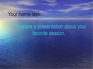Your home task: to prepare a presentation about your favorite season.
