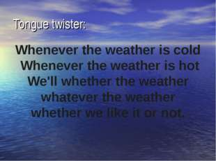 Tongue twister: Whenever the weather is cold  Whenever the weather is hot We'