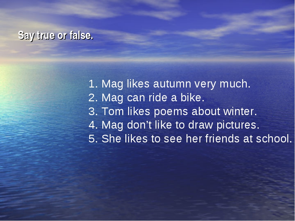 Say true or false. 1. Mag likes autumn very much. 2. Mag can ride a bike. 3....