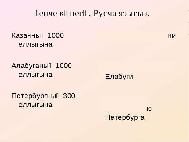 1енче күнегү. Русча языгыз. Казанның 1000 еллыгына Алабуганың 1000 еллыгына П...