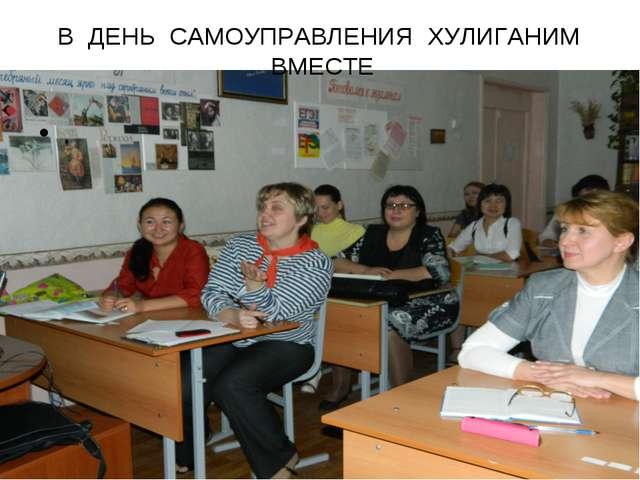 В ДЕНЬ САМОУПРАВЛЕНИЯ ХУЛИГАНИМ ВМЕСТЕ .