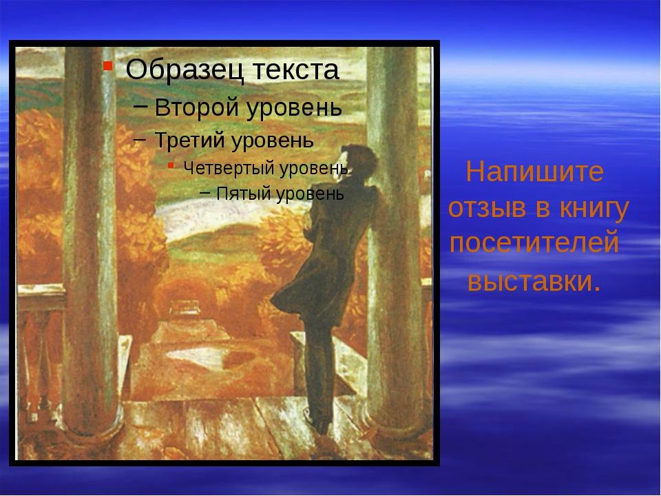 Напишите отзыв в книгу посетителей выставки.