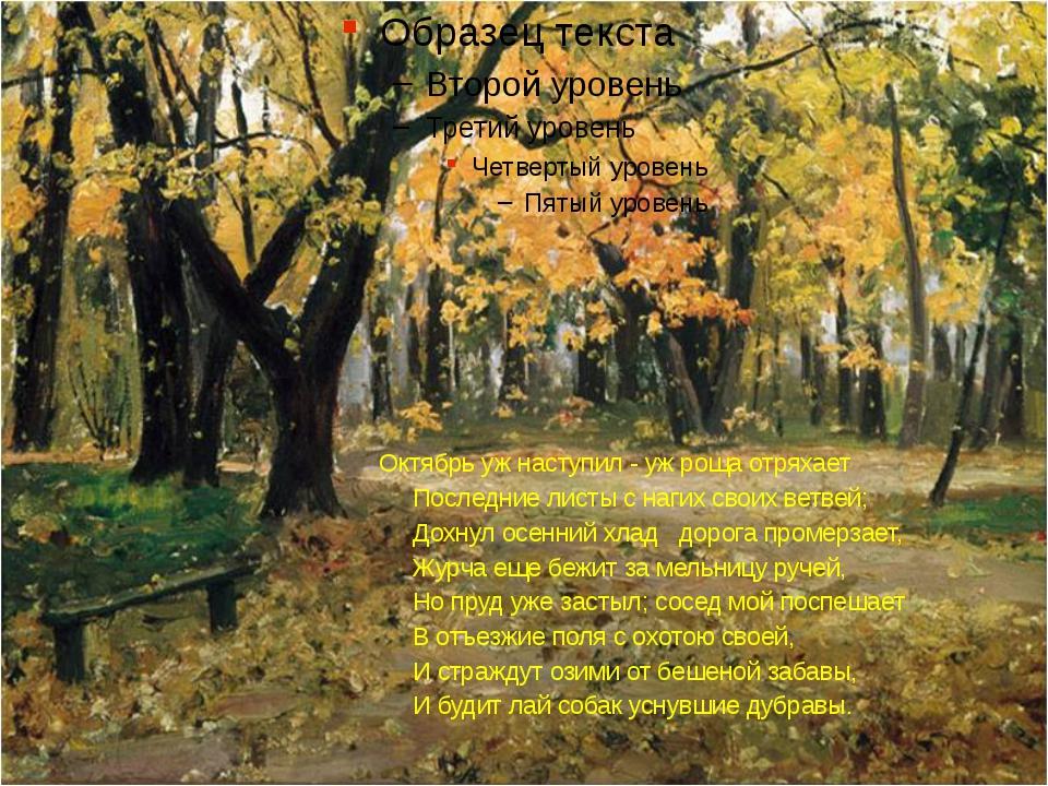 Октябрь уж наступил - уж роща отряхает Последние листы с нагих своих ветвей;...