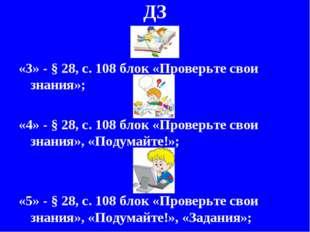 ДЗ «3» - § 28, с. 108 блок «Проверьте свои знания»; «4» - § 28, с. 108 блок «