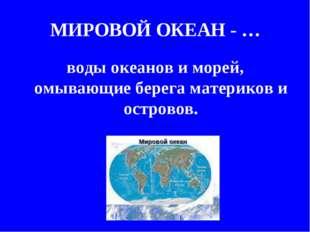 МИРОВОЙ ОКЕАН - … воды океанов и морей, омывающие берега материков и островов.