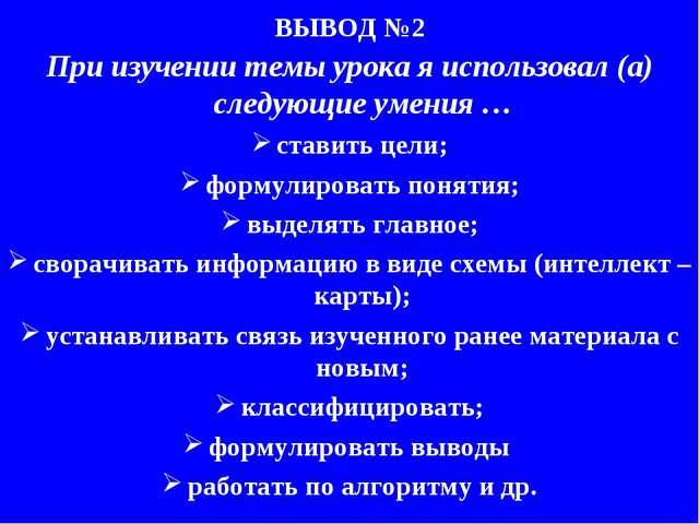 ВЫВОД №2 При изучении темы урока я использовал (а) следующие умения … ставить...