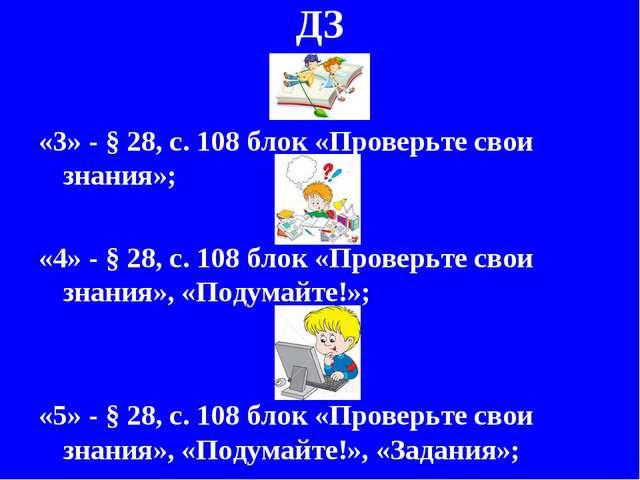 ДЗ «3» - § 28, с. 108 блок «Проверьте свои знания»; «4» - § 28, с. 108 блок «...