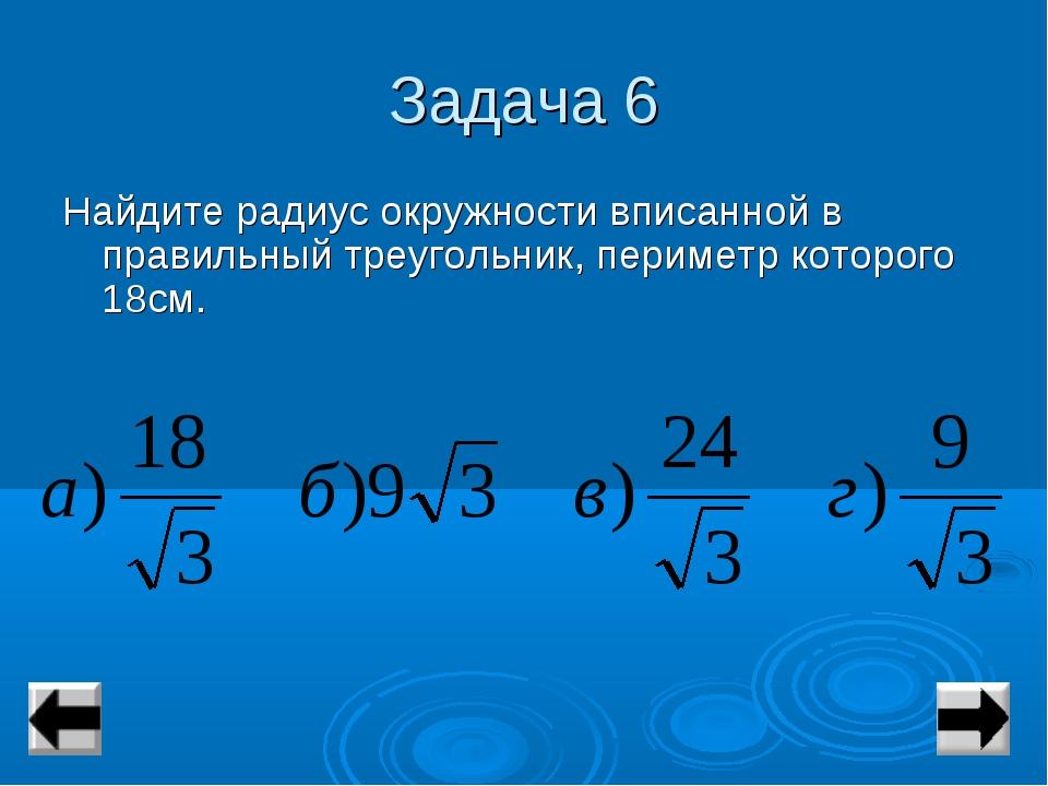 Задача 6 Найдите радиус окружности вписанной в правильный треугольник, периме...
