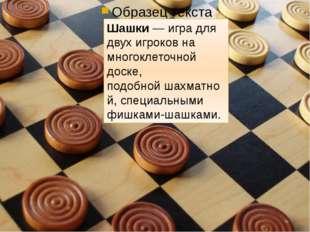 Шашки— игра для двух игроков на многоклеточной доске, подобнойшахматной, с