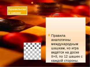 Правила аналогичны международным шашкам, но игра ведётся на доске 8×8, по 12