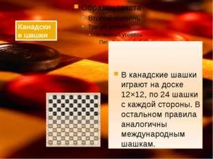 В канадские шашки играют на доске 12×12, по 24 шашки с каждой стороны. В ост
