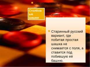 Старинный русский вариант, где побитая простая шашка не снимается с поля, а
