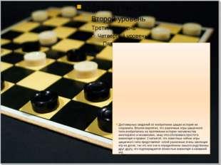 Достоверных сведений об изобретении шашек история не сохранила. Вполне вероя