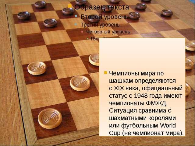 Чемпионы мира по шашкамопределяются сXIX века, официальный статус с1948 г...