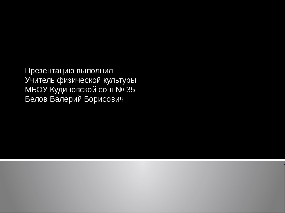 Презентацию выполнил Учитель физической культуры МБОУ Кудиновской сош № 35 Б...