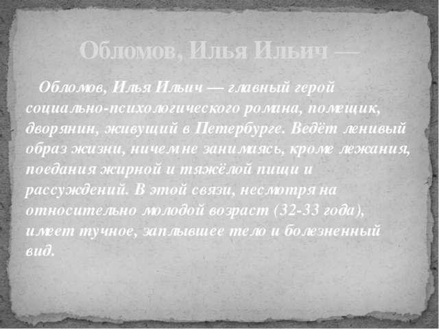 Обломов, Илья Ильич— Обломов, Илья Ильич— главный герой социально-психологи...