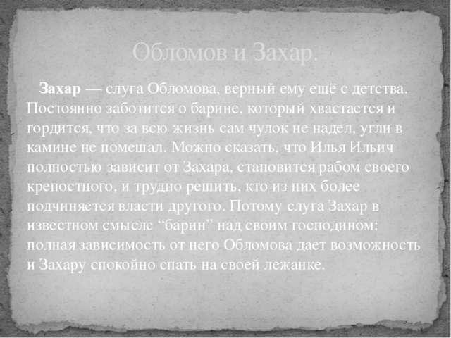 Захар— слуга Обломова, верный ему ещё с детства. Постоянно заботится о бари...