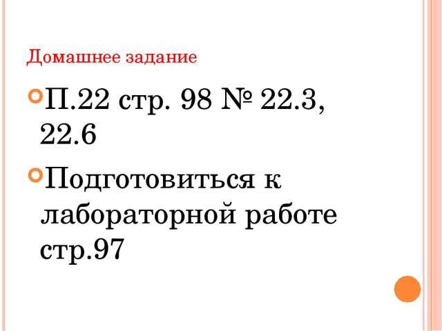 Домашнее задание П.22 стр. 98 № 22.3, 22.6 Подготовиться к лабораторной работ...